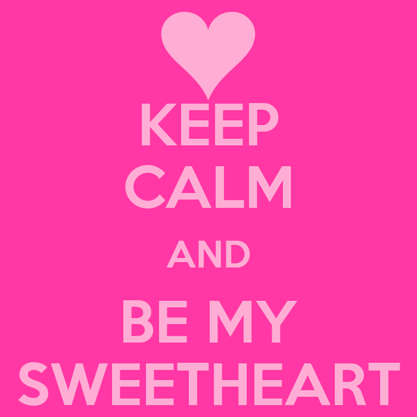 KEEP CALM AND BE MY SWEETHEART