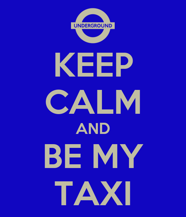 KEEP CALM AND BE MY TAXI