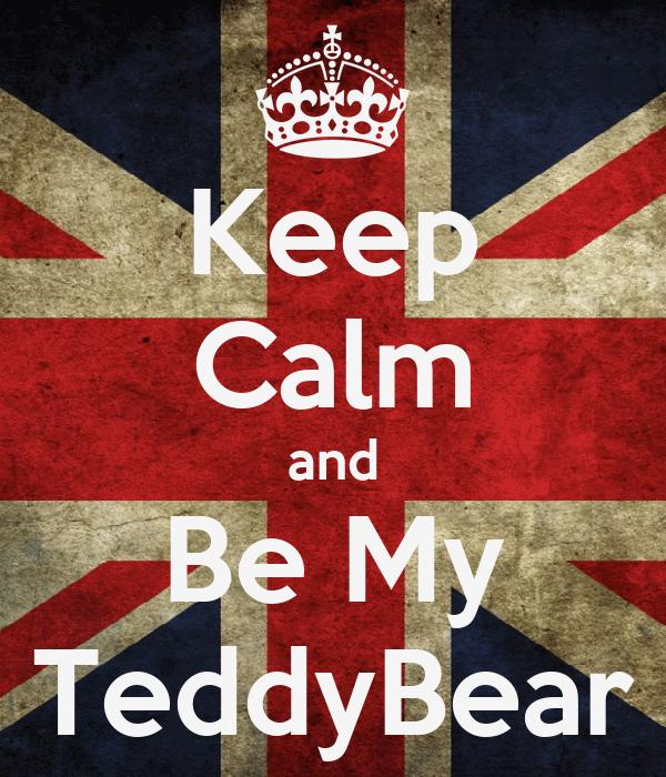 Keep Calm and Be My TeddyBear