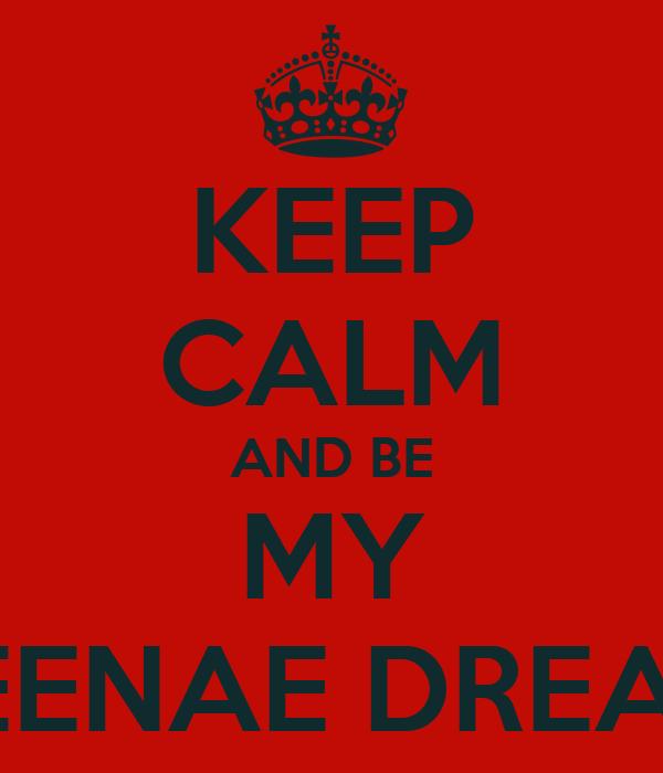 KEEP CALM AND BE MY TEENAE DREAM