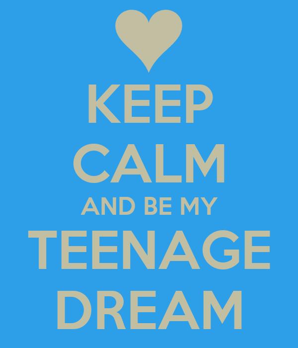 KEEP CALM AND BE MY TEENAGE DREAM