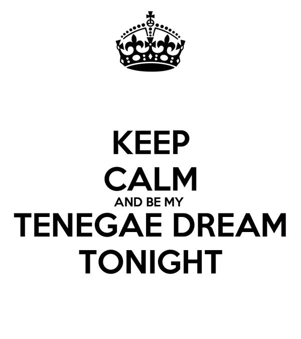 KEEP CALM AND BE MY  TENEGAE DREAM TONIGHT