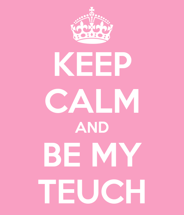 KEEP CALM AND BE MY TEUCH