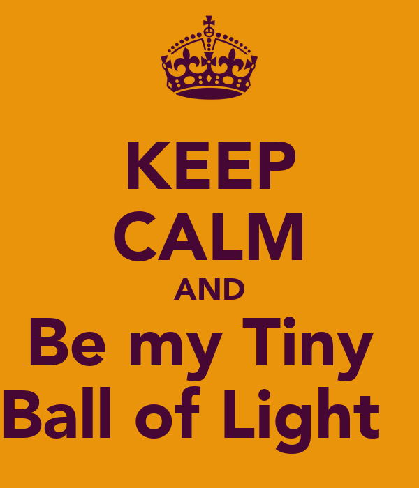 KEEP CALM AND Be my Tiny  Ball of Light ♥