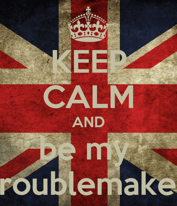 KEEP CALM AND be my  troublemaker
