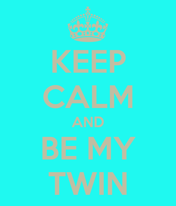 KEEP CALM AND BE MY TWIN