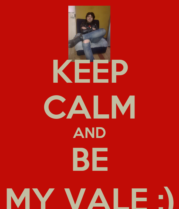 KEEP CALM AND BE MY VALE :)
