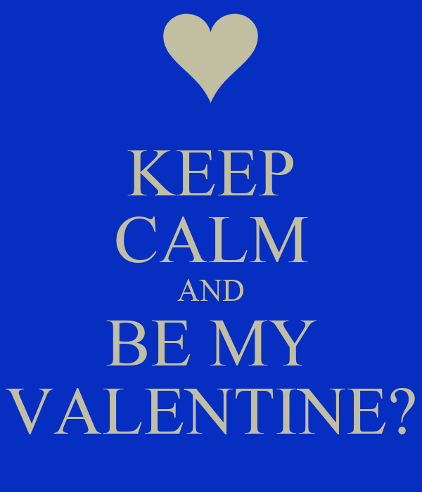 KEEP CALM AND BE MY VALENTINE?