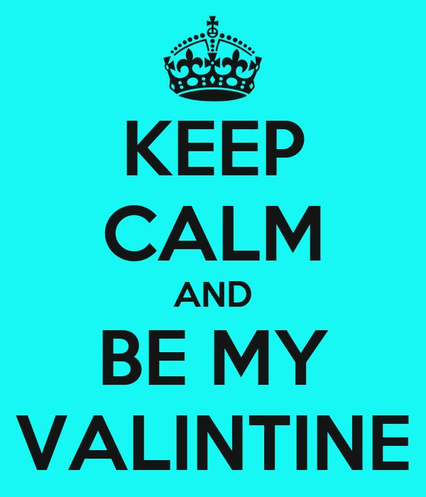 KEEP CALM AND BE MY VALINTINE