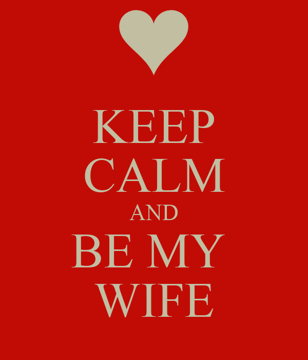 KEEP CALM AND BE MY  WIFE