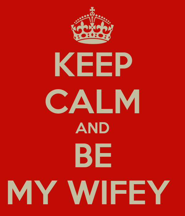 KEEP CALM AND BE MY WIFEY