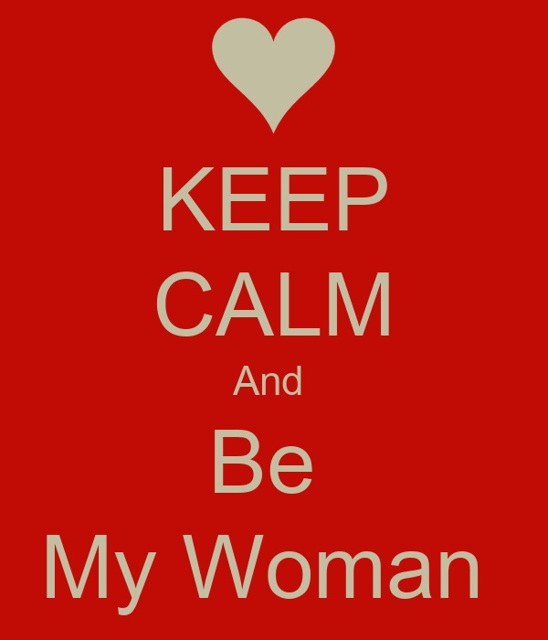 KEEP CALM And  Be  My Woman