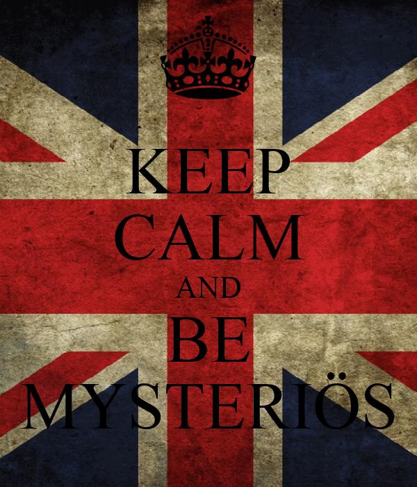 KEEP CALM AND BE MYSTERIÖS