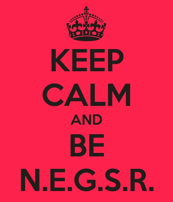 KEEP CALM AND BE N.E.G.S.R.