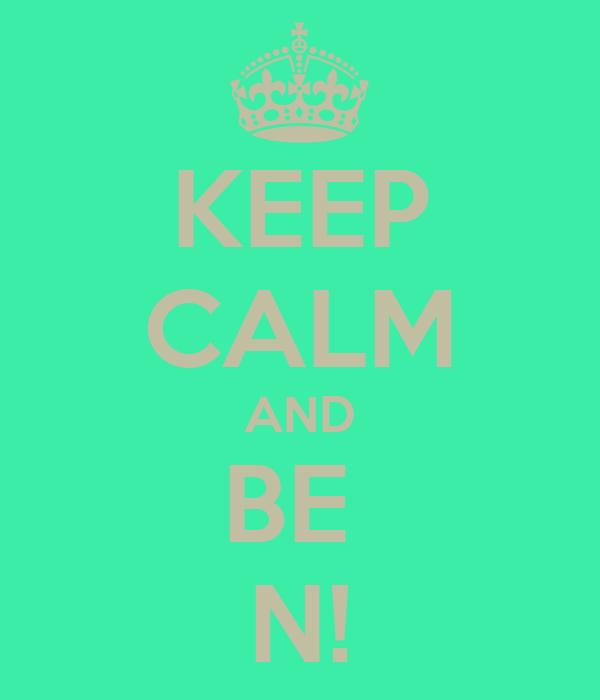KEEP CALM AND BE  N!