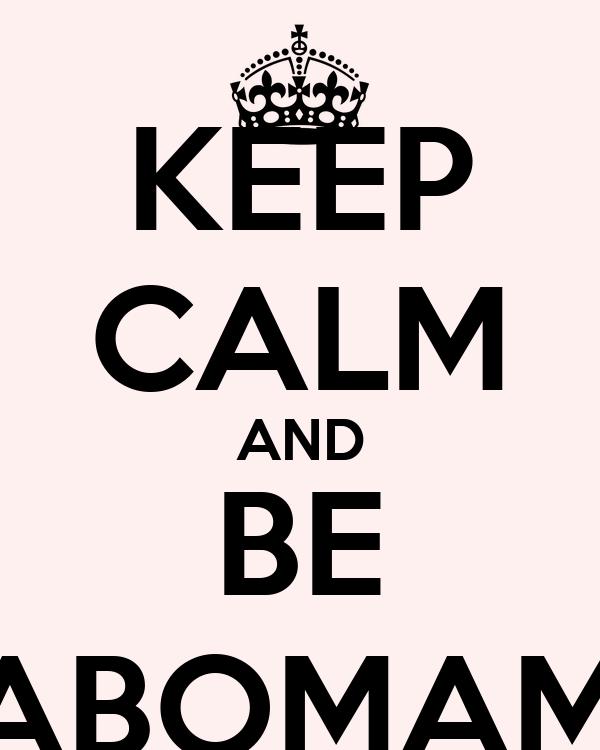 KEEP CALM AND BE NABOMAMO