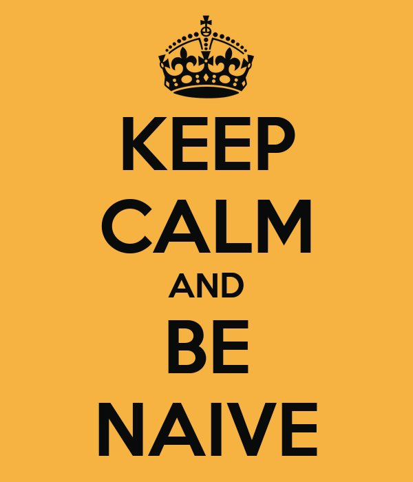 KEEP CALM AND BE NAIVE