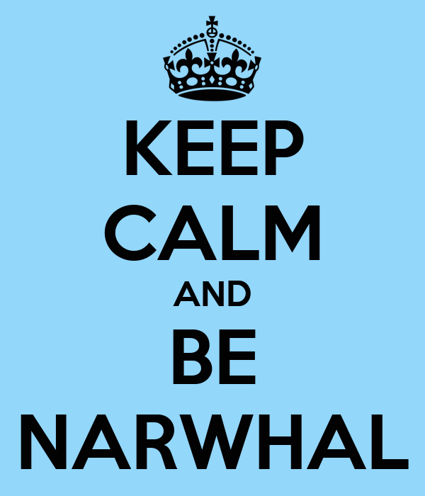 KEEP CALM AND BE NARWHAL