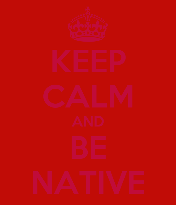 KEEP CALM AND BE NATIVE