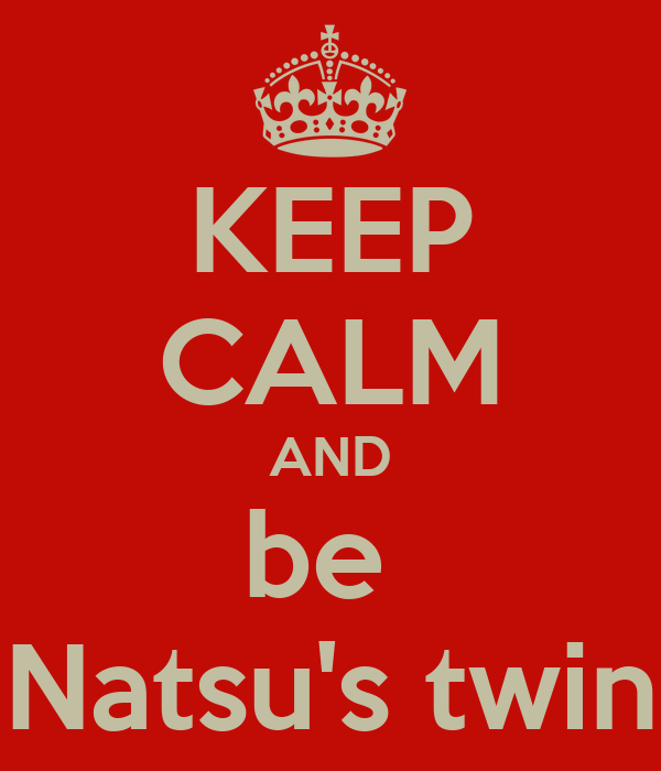 KEEP CALM AND be  Natsu's twin