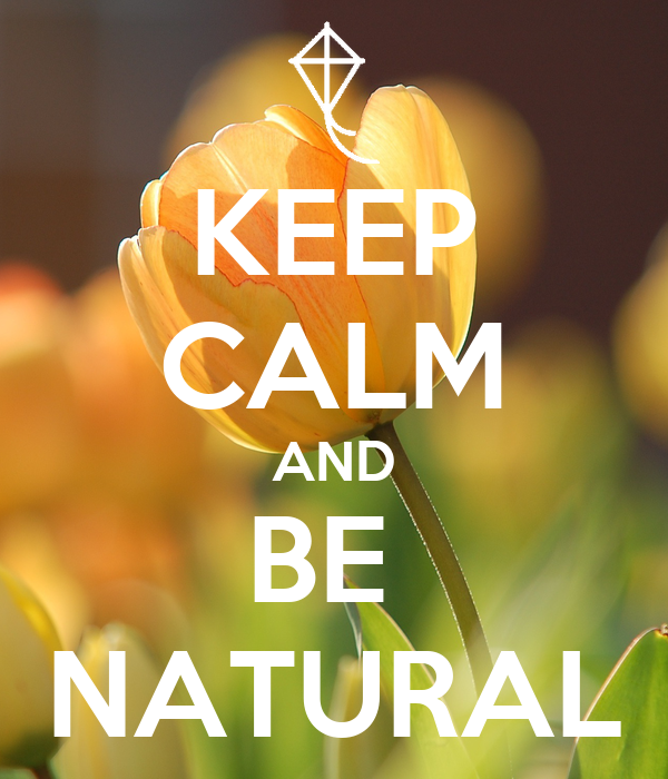 KEEP CALM AND BE  NATURAL