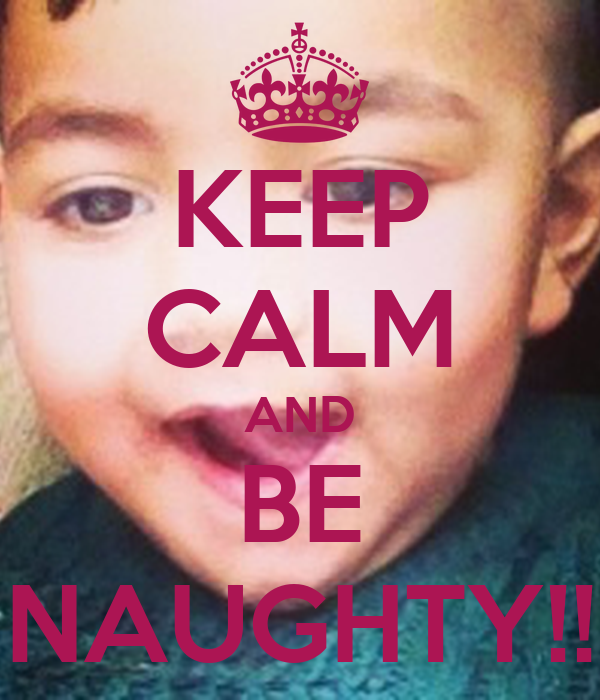 KEEP CALM AND BE NAUGHTY!!