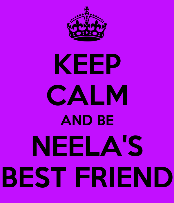 KEEP CALM AND BE NEELA'S BEST FRIEND