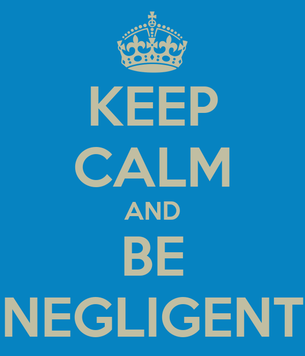 KEEP CALM AND BE NEGLIGENT