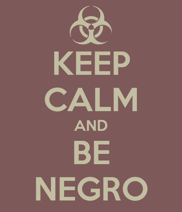 KEEP CALM AND BE NEGRO