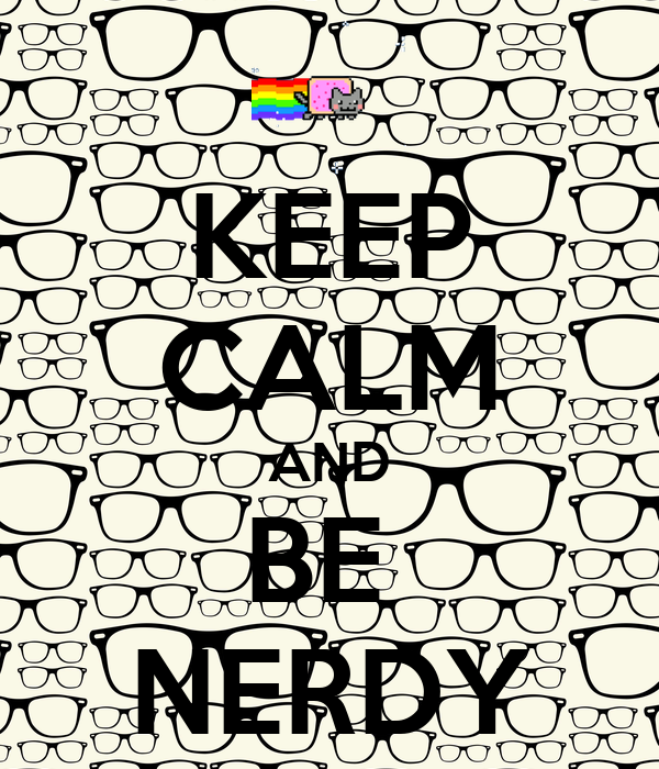 KEEP CALM AND BE  NERDY