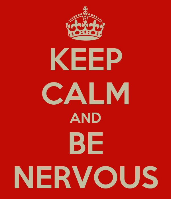 KEEP CALM AND BE NERVOUS