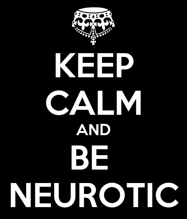 KEEP CALM AND BE  NEUROTIC