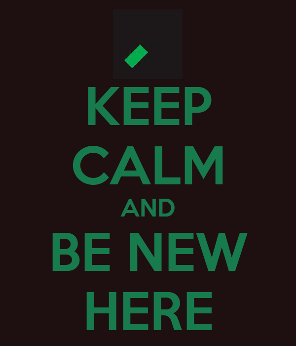 KEEP CALM AND BE NEW HERE