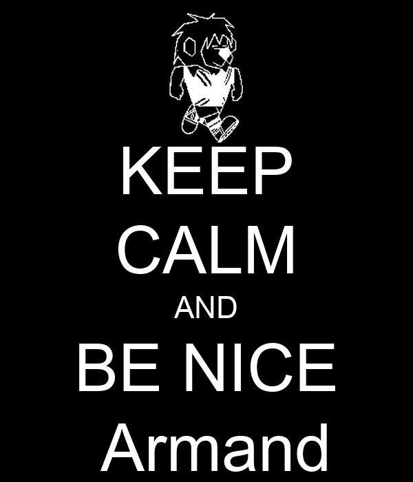 KEEP CALM AND BE NICE                     Armand