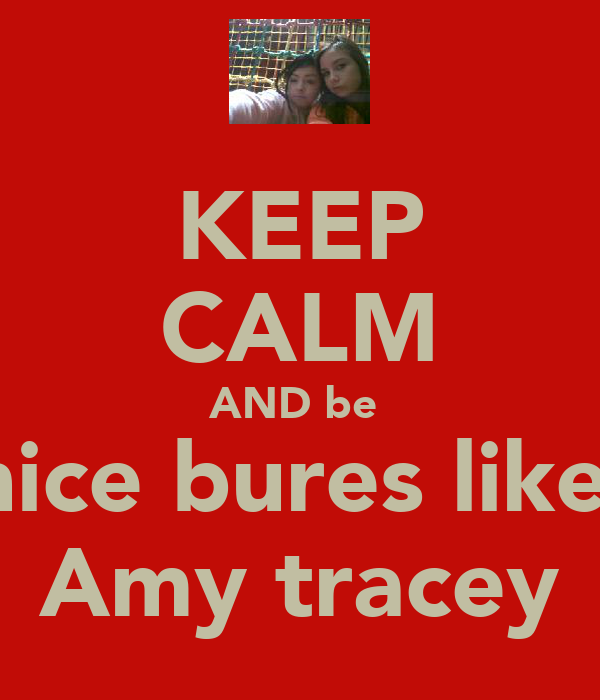 KEEP CALM AND be  nice bures like  Amy tracey