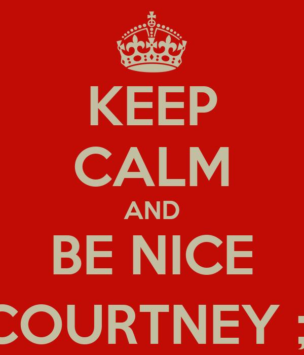 KEEP CALM AND BE NICE COURTNEY ;)