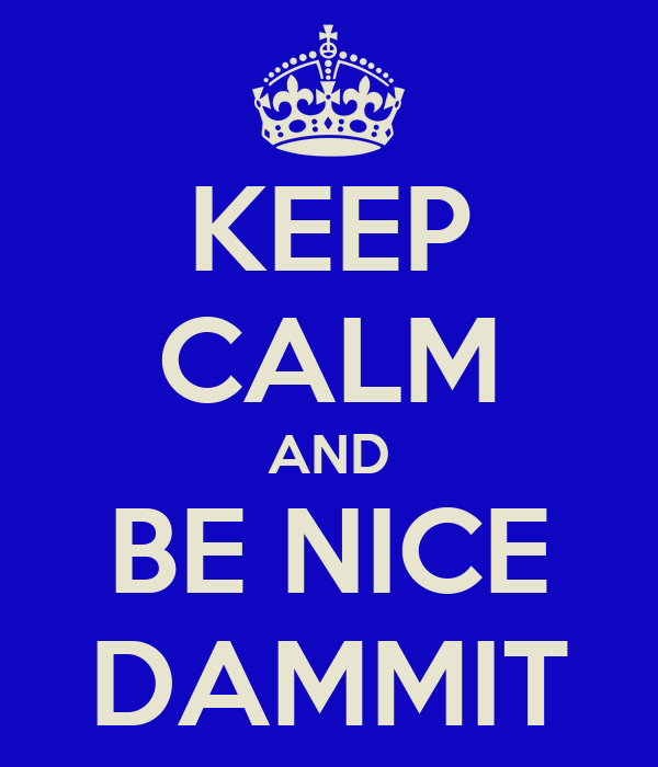 KEEP CALM AND BE NICE DAMMIT