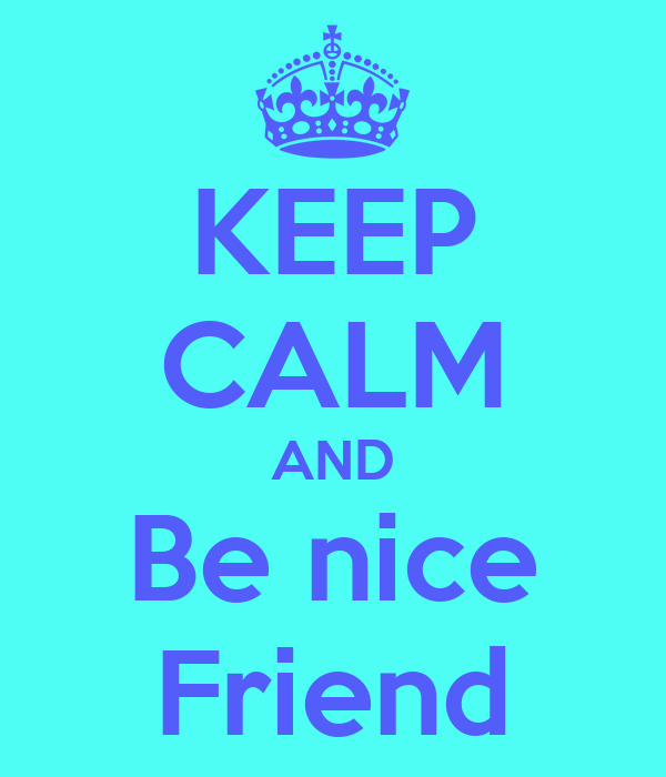 KEEP CALM AND Be nice Friend