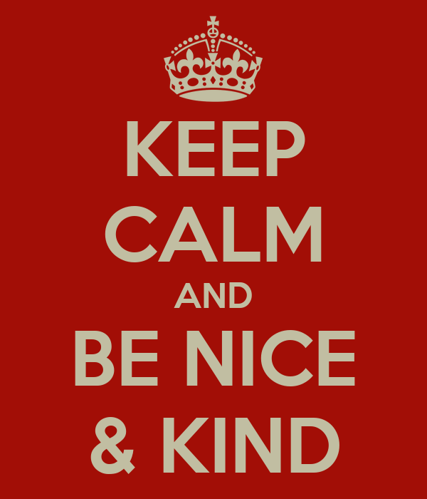 KEEP CALM AND BE NICE & KIND