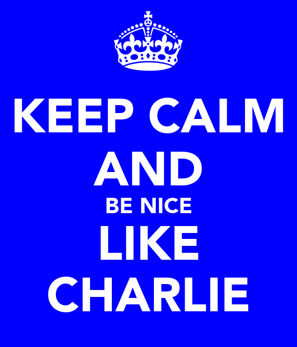 KEEP CALM AND BE NICE LIKE CHARLIE