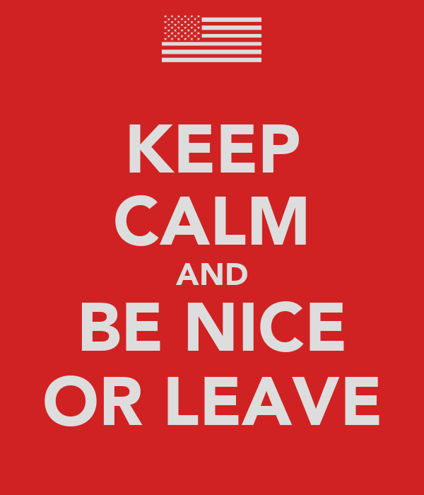 KEEP CALM AND BE NICE OR LEAVE