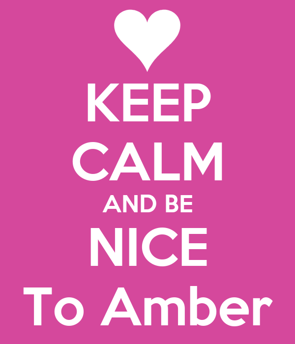 KEEP CALM AND BE NICE To Amber