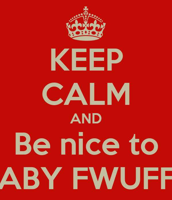 KEEP CALM AND Be nice to BABY FWUFFS