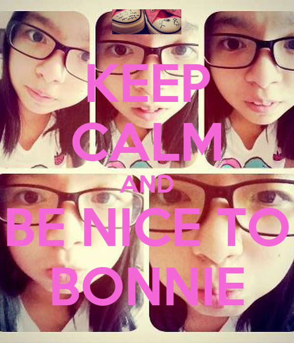 KEEP CALM AND BE NICE TO BONNIE