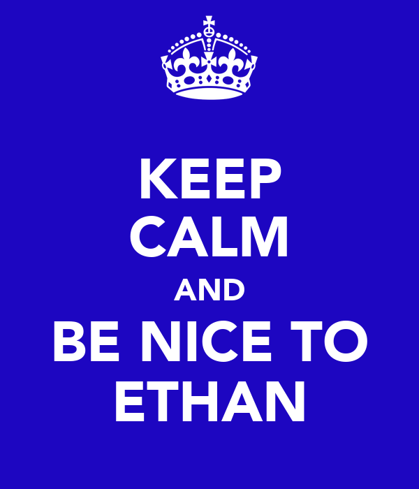 KEEP CALM AND BE NICE TO ETHAN