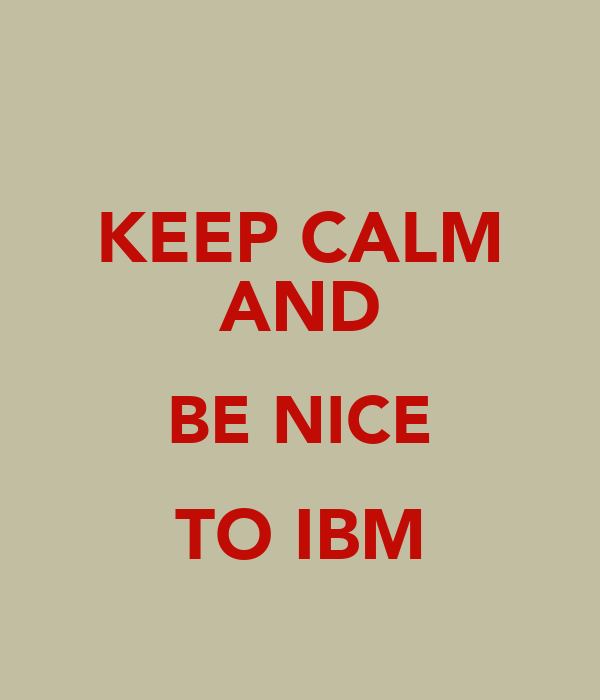 KEEP CALM AND BE NICE TO IBM