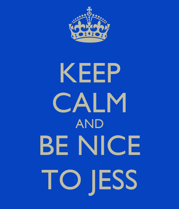 KEEP CALM AND BE NICE TO JESS