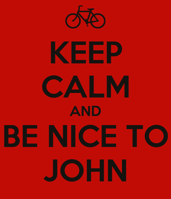 KEEP CALM AND BE NICE TO JOHN