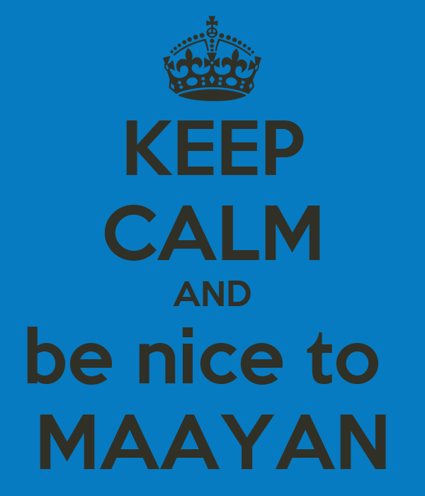 KEEP CALM AND be nice to  MAAYAN