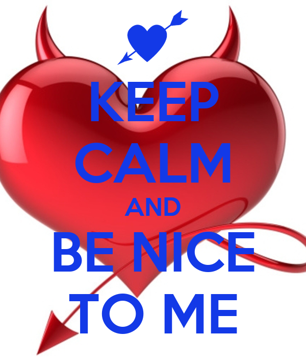 KEEP CALM AND BE NICE TO ME